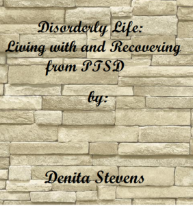 Disorderly Life: Living With and Recovering from PTSD by Denita Stevens
